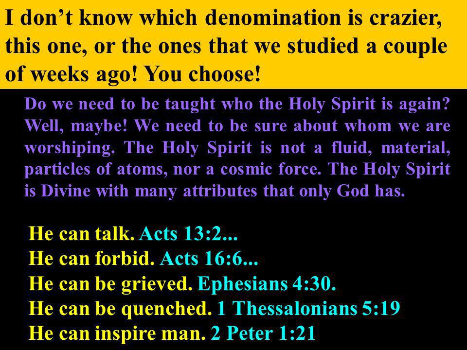 I dont know which denomination is crazier, this one, or the ones that we studied a couple of weeks ago.