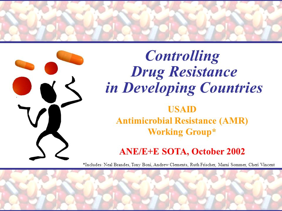 Controlling Drug Resistance in Developing Countries USAID Antimicrobial Resistance (AMR) Working Group* ANE/E+E SOTA, October 2002 *Includes: Neal Bra