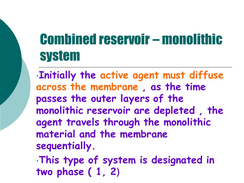 Combined reservoir – monolithic system Initially the active agent must diffuse across the membrane, as the time passes the outer layers of the monolit