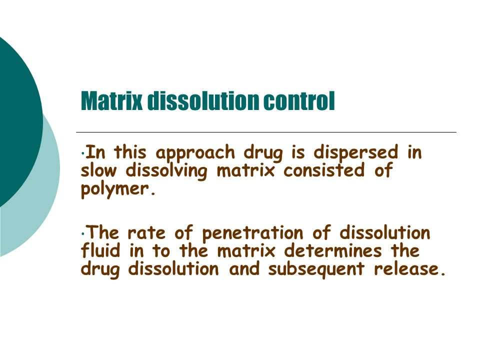 Matrix dissolution control In this approach drug is dispersed in slow dissolving matrix consisted of polymer. The rate of penetration of dissolution f