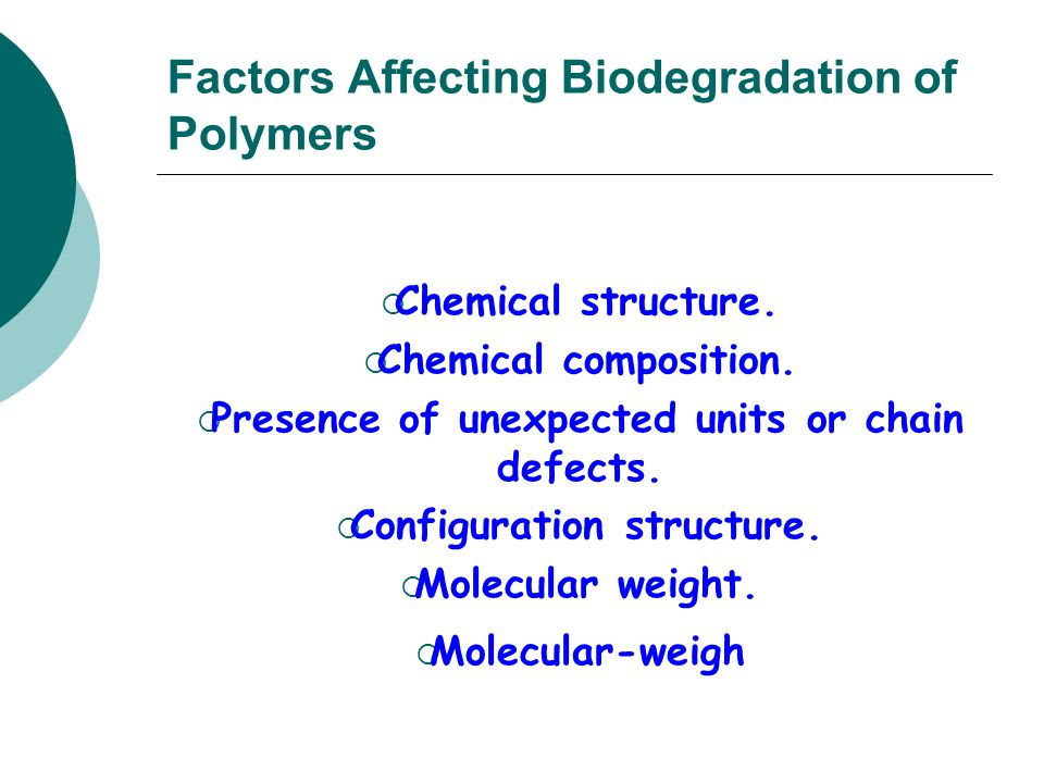 Factors Affecting Biodegradation of Polymers Chemical structure. Chemical composition. Presence of unexpected units or chain defects. Configuration st