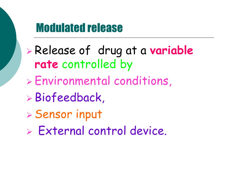 Modulated release Release of drug at a variable rate controlled by Environmental conditions, Biofeedback, Sensor input External control device.