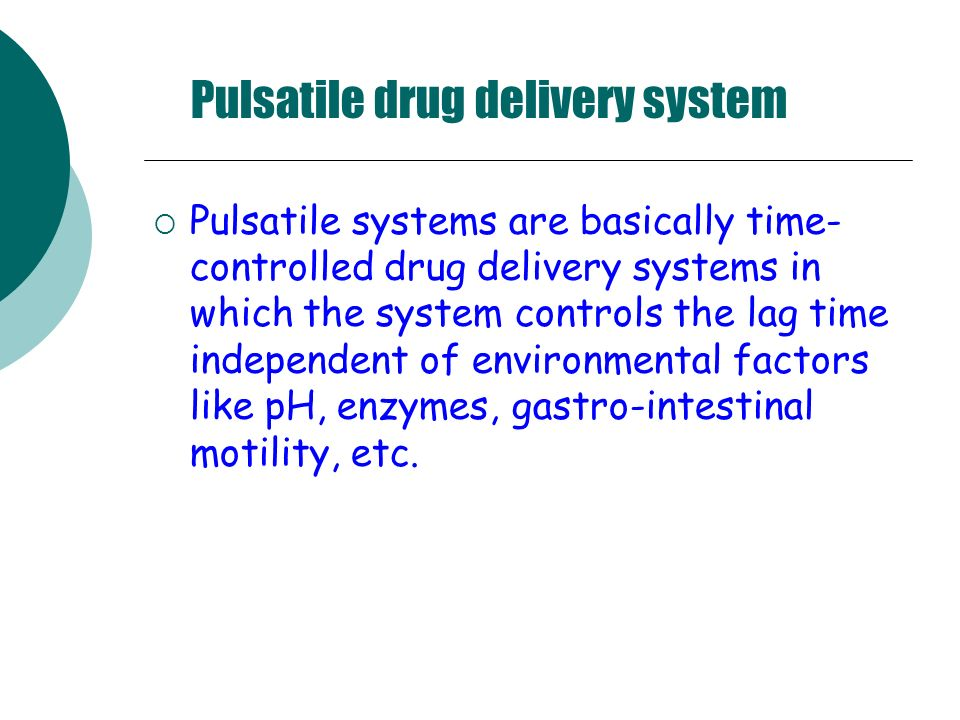 Pulsatile drug delivery system Pulsatile systems are basically time- controlled drug delivery systems in which the system controls the lag time indepe