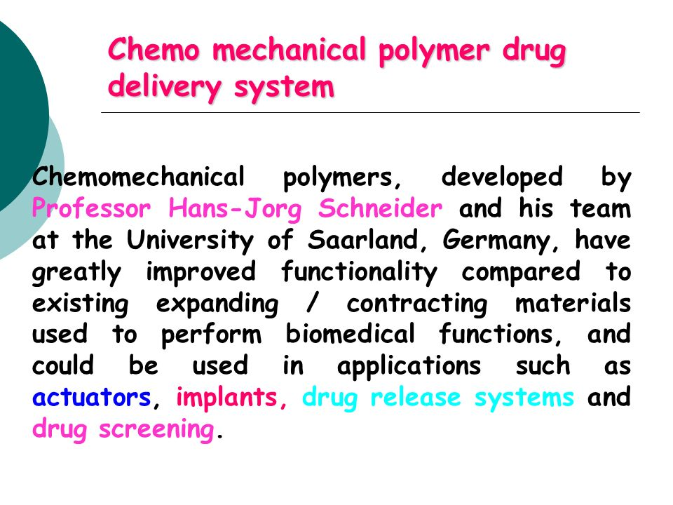Chemo mechanical polymer drug delivery system Chemomechanical polymers, developed by Professor Hans-Jorg Schneider and his team at the University of S