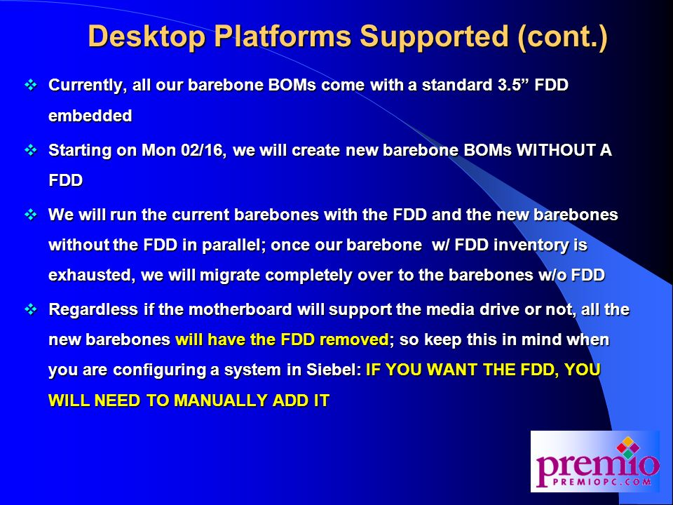 Desktop Platforms Supported (cont.) Currently, all our barebone BOMs come with a standard 3.5 FDD embedded Currently, all our barebone BOMs come with a standard 3.5 FDD embedded Starting on Mon 02/16, we will create new barebone BOMs WITHOUT A FDD Starting on Mon 02/16, we will create new barebone BOMs WITHOUT A FDD We will run the current barebones with the FDD and the new barebones without the FDD in parallel; once our barebone w/ FDD inventory is exhausted, we will migrate completely over to the barebones w/o FDD We will run the current barebones with the FDD and the new barebones without the FDD in parallel; once our barebone w/ FDD inventory is exhausted, we will migrate completely over to the barebones w/o FDD Regardless if the motherboard will support the media drive or not, all the new barebones will have the FDD removed; so keep this in mind when you are configuring a system in Siebel: IF YOU WANT THE FDD, YOU WILL NEED TO MANUALLY ADD IT Regardless if the motherboard will support the media drive or not, all the new barebones will have the FDD removed; so keep this in mind when you are configuring a system in Siebel: IF YOU WANT THE FDD, YOU WILL NEED TO MANUALLY ADD IT