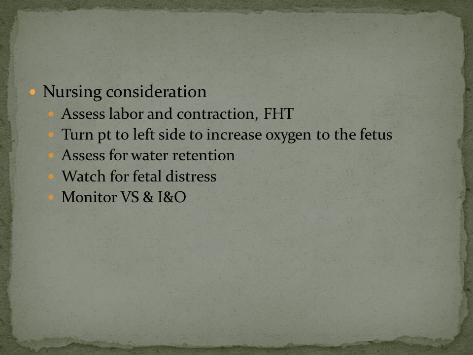 Nursing consideration Assess labor and contraction, FHT Turn pt to left side to increase oxygen to the fetus Assess for water retention Watch for feta