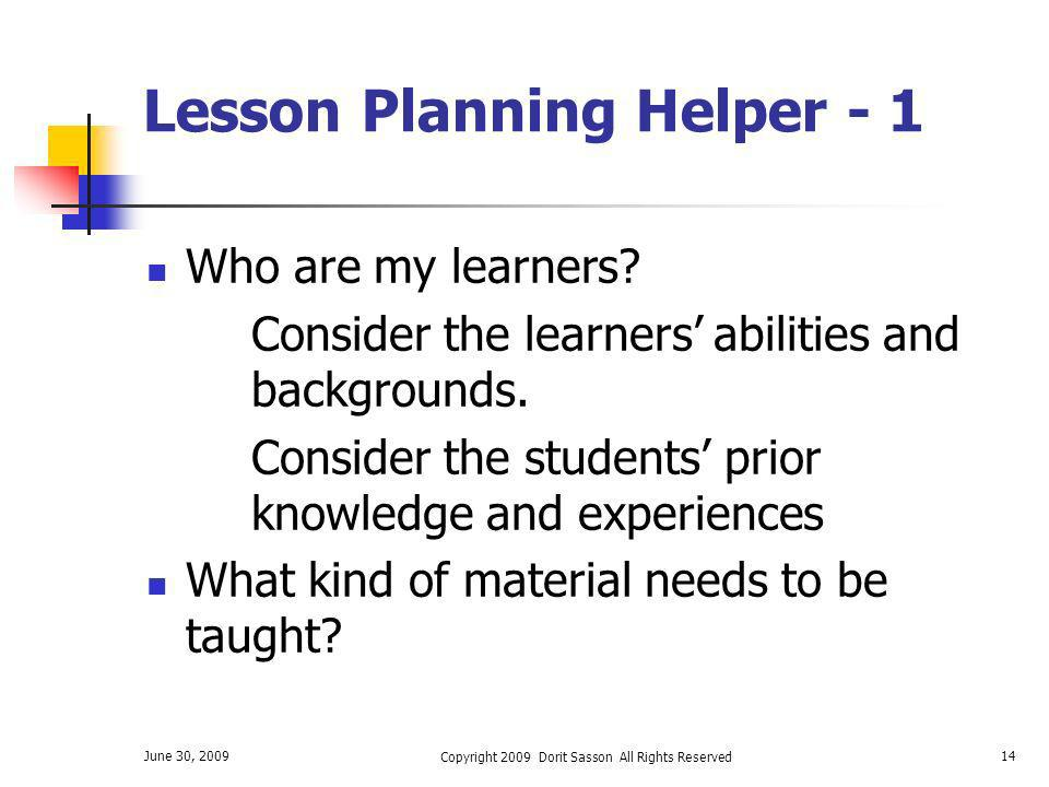 June 30, 2009 Copyright 2009 Dorit Sasson All Rights Reserved 14 Lesson Planning Helper - 1 Who are my learners? Consider the learners abilities and b
