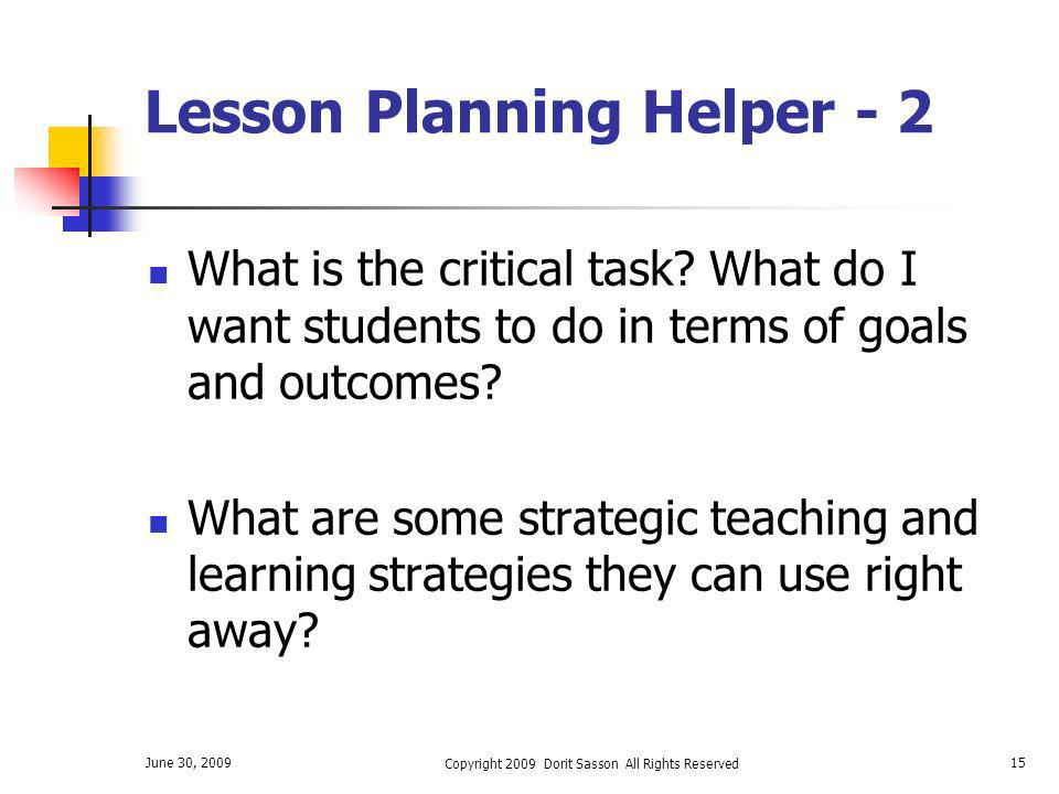 June 30, 2009 Copyright 2009 Dorit Sasson All Rights Reserved 15 Lesson Planning Helper - 2 What is the critical task? What do I want students to do i