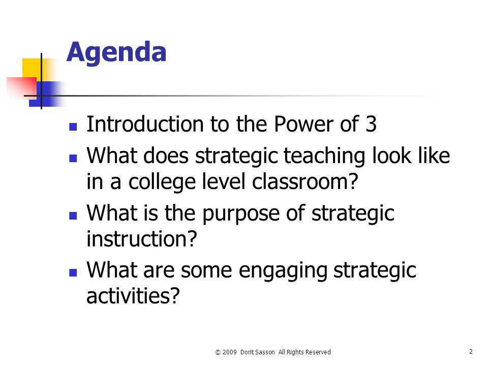 © 2009 Dorit Sasson All Rights Reserved 2 Agenda Introduction to the Power of 3 What does strategic teaching look like in a college level classroom? W