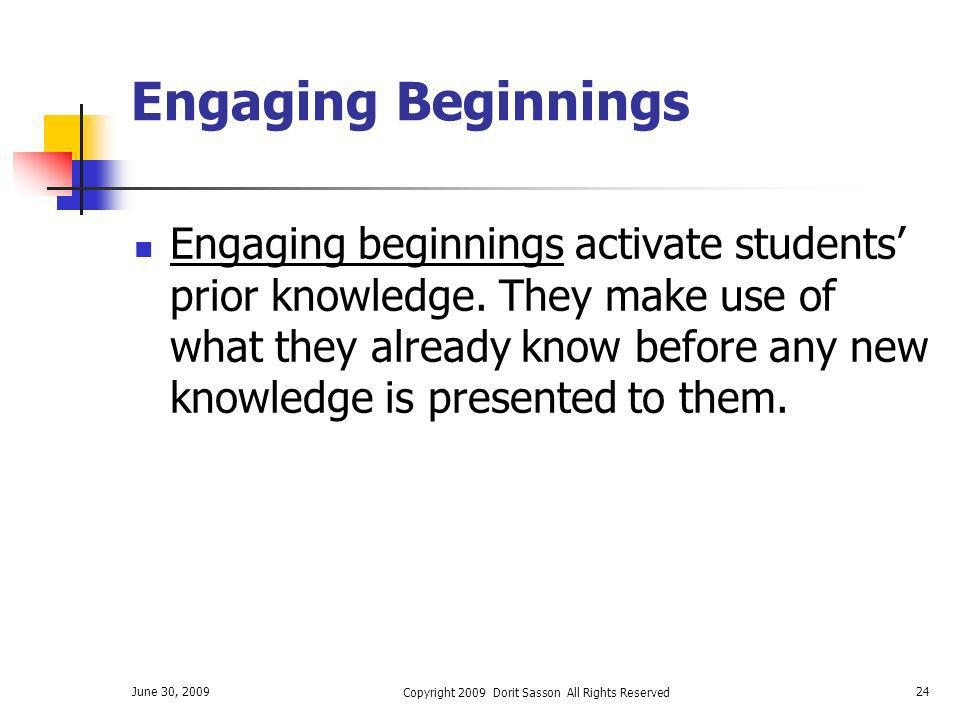 June 30, 2009 Copyright 2009 Dorit Sasson All Rights Reserved 24 Engaging Beginnings Engaging beginnings activate students prior knowledge. They make