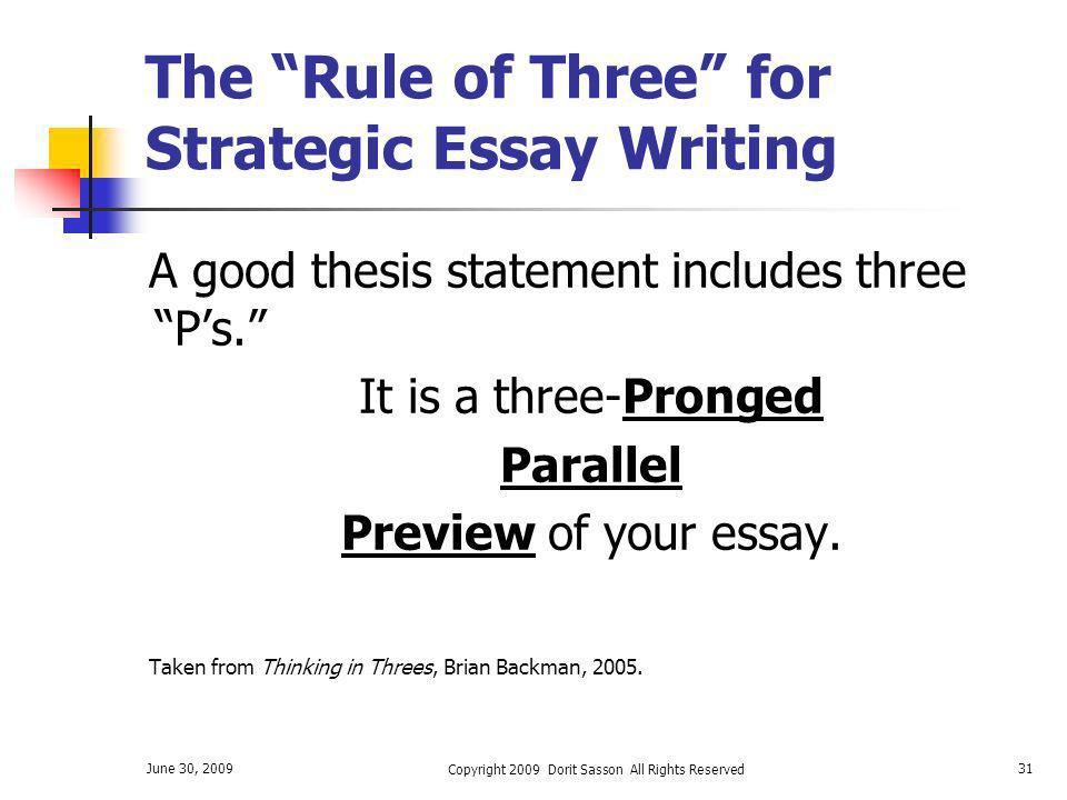 June 30, 2009 Copyright 2009 Dorit Sasson All Rights Reserved 31 The Rule of Three for Strategic Essay Writing A good thesis statement includes three