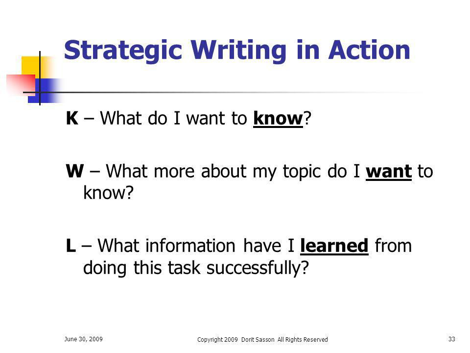 June 30, 2009 Copyright 2009 Dorit Sasson All Rights Reserved 33 Strategic Writing in Action K – What do I want to know? W – What more about my topic