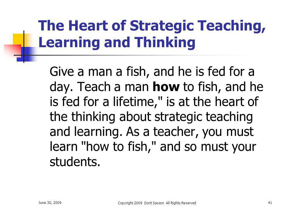 June 30, 2009 Copyright 2009 Dorit Sasson All Rights Reserved 41 The Heart of Strategic Teaching, Learning and Thinking Give a man a fish, and he is f