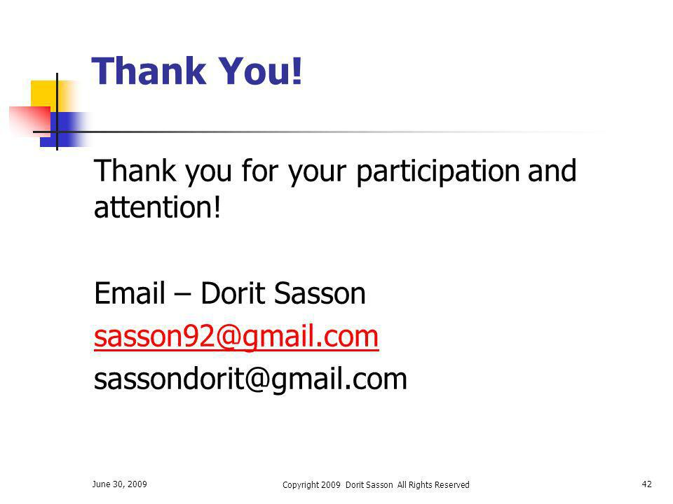 June 30, 2009 Copyright 2009 Dorit Sasson All Rights Reserved 42 Thank You! Thank you for your participation and attention! Email – Dorit Sasson sasso