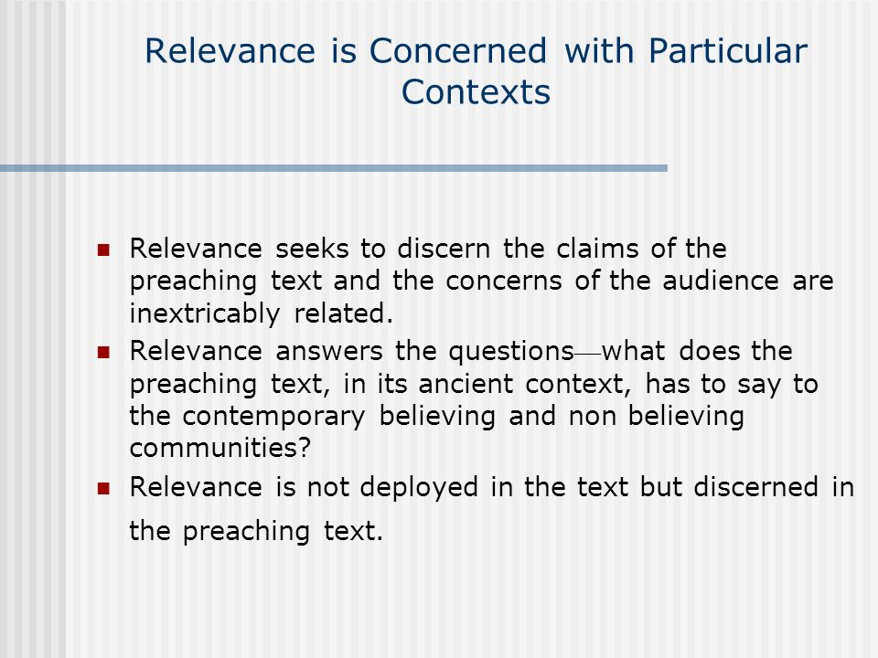 Relevance is Concerned with Particular Contexts Relevance seeks to discern the claims of the preaching text and the concerns of the audience are inext