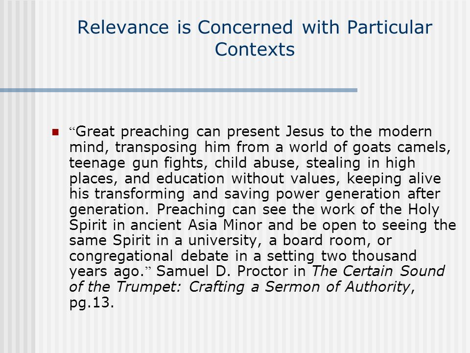 Relevance is Concerned with Particular Contexts Great preaching can present Jesus to the modern mind, transposing him from a world of goats camels, te