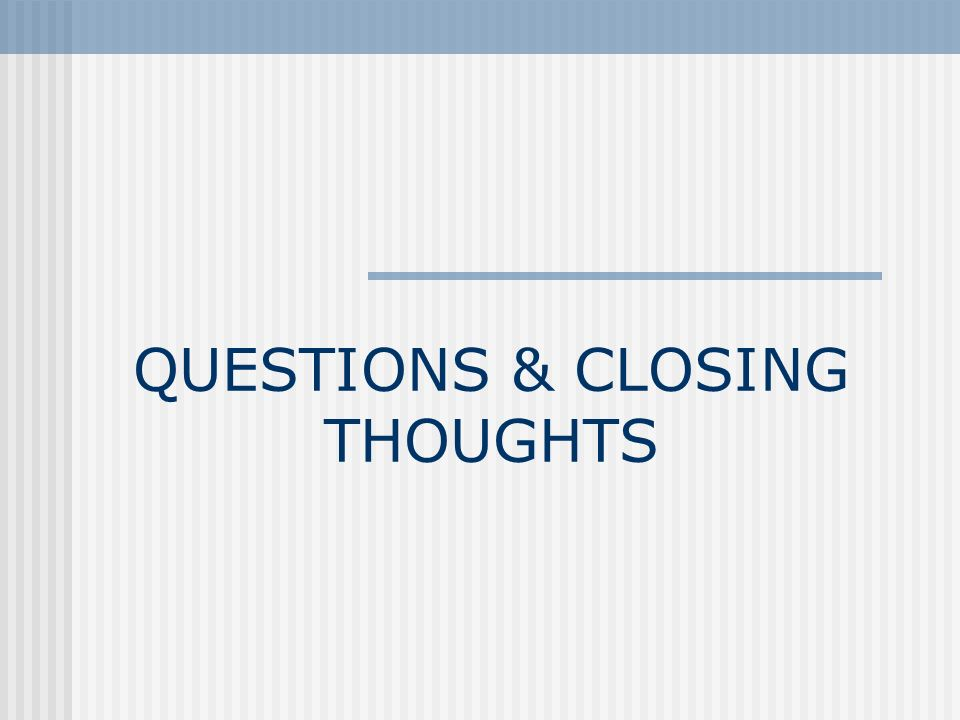 QUESTIONS & CLOSING THOUGHTS