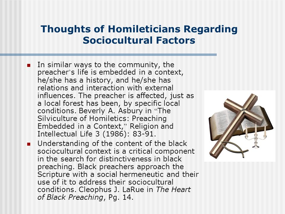 Thoughts of Homileticians Regarding Sociocultural Factors In similar ways to the community, the preacher s life is embedded in a context, he/she has a
