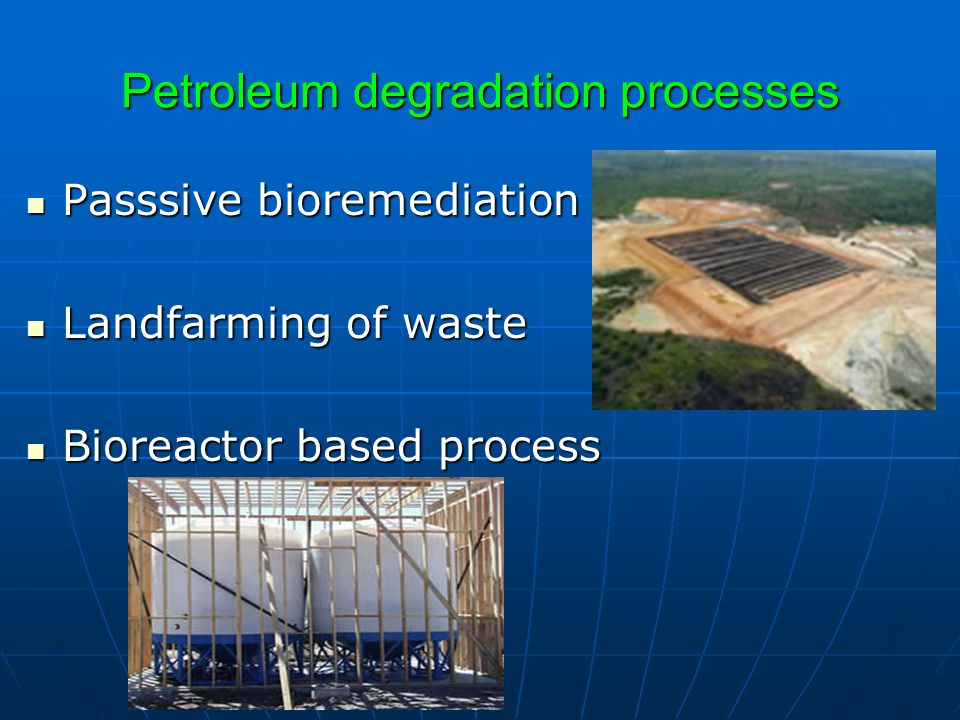 Petroleum degradation processes Passsive bioremediation Passsive bioremediation Landfarming of waste Landfarming of waste Bioreactor based process Bio