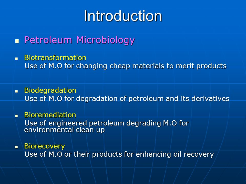 Introduction Petroleum Microbiology Petroleum Microbiology Biotransformation Biotransformation Use of M.O for changing cheap materials to merit produc