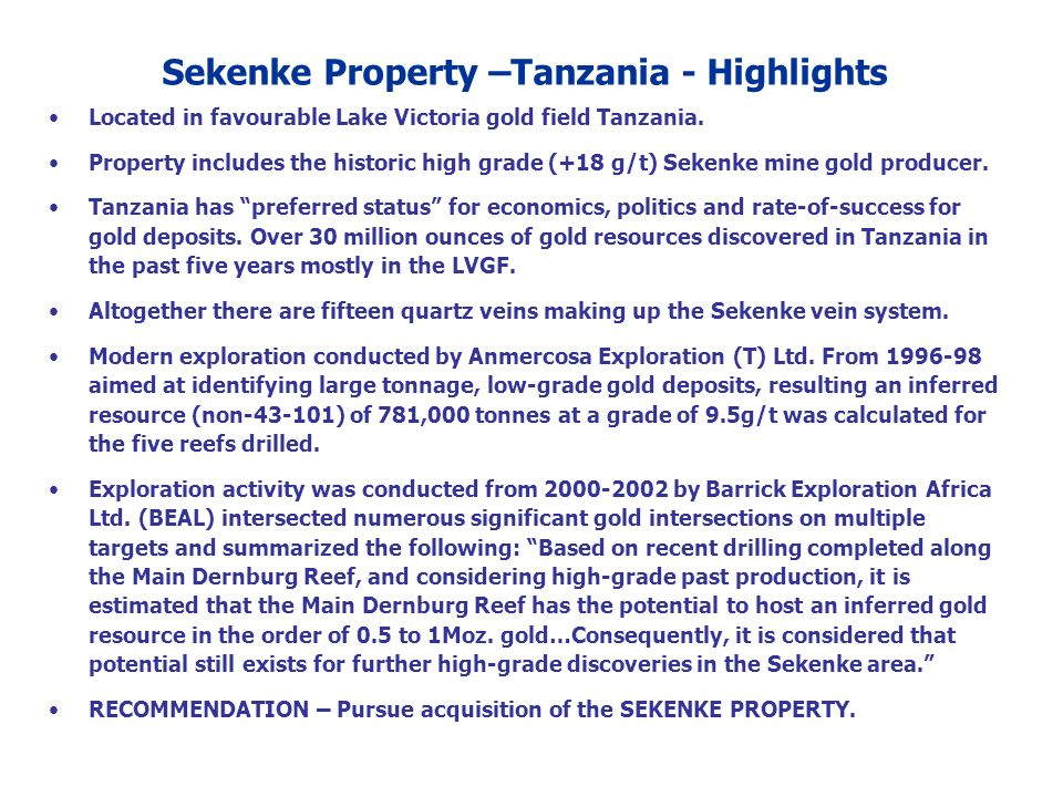 Located in favourable Lake Victoria gold field Tanzania. Property includes the historic high grade (+18 g/t) Sekenke mine gold producer. Tanzania has