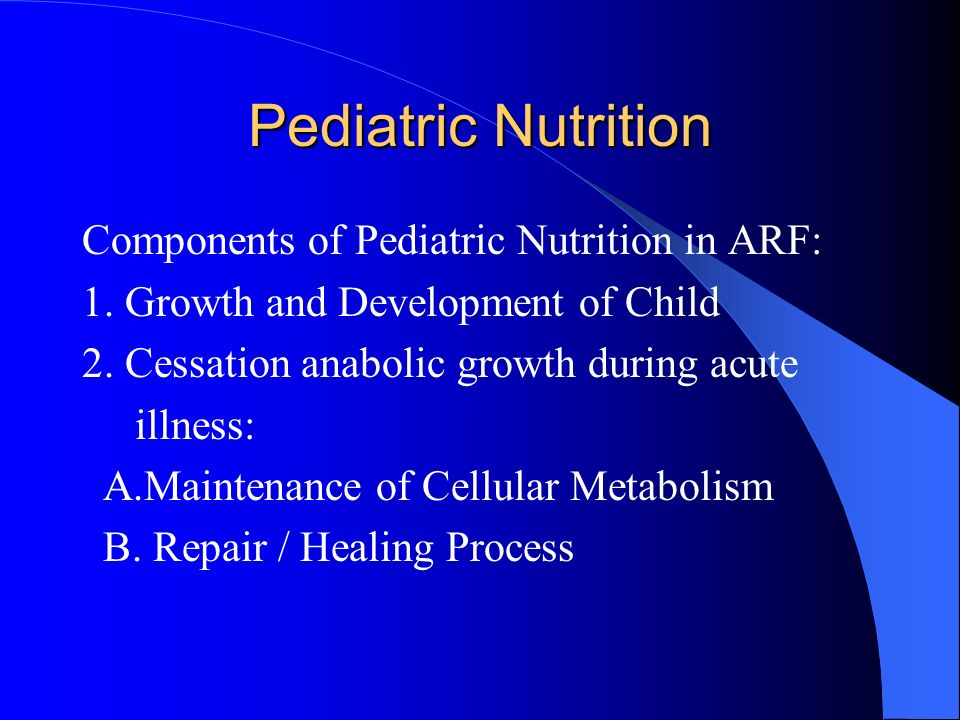Pediatric Nutrition Components of Pediatric Nutrition in ARF: 1. Growth and Development of Child 2. Cessation anabolic growth during acute illness: A.