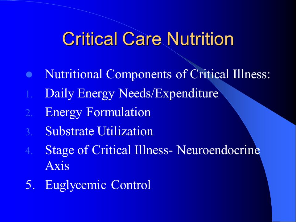 Critical Care Nutrition Nutritional Components of Critical Illness: 1. Daily Energy Needs/Expenditure 2. Energy Formulation 3. Substrate Utilization 4