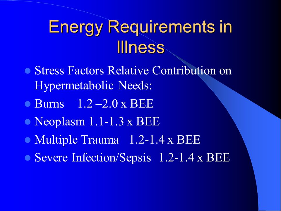 Energy Requirements in Illness Stress Factors Relative Contribution on Hypermetabolic Needs: Burns 1.2 –2.0 x BEE Neoplasm 1.1-1.3 x BEE Multiple Trauma 1.2-1.4 x BEE Severe Infection/Sepsis 1.2-1.4 x BEE