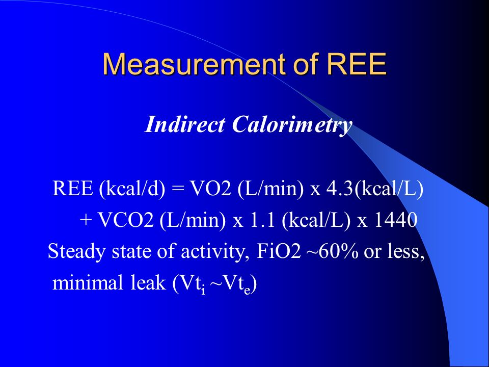 Measurement of REE Indirect Calorimetry REE (kcal/d) = VO2 (L/min) x 4.3(kcal/L) + VCO2 (L/min) x 1.1 (kcal/L) x 1440 Steady state of activity, FiO2 ~