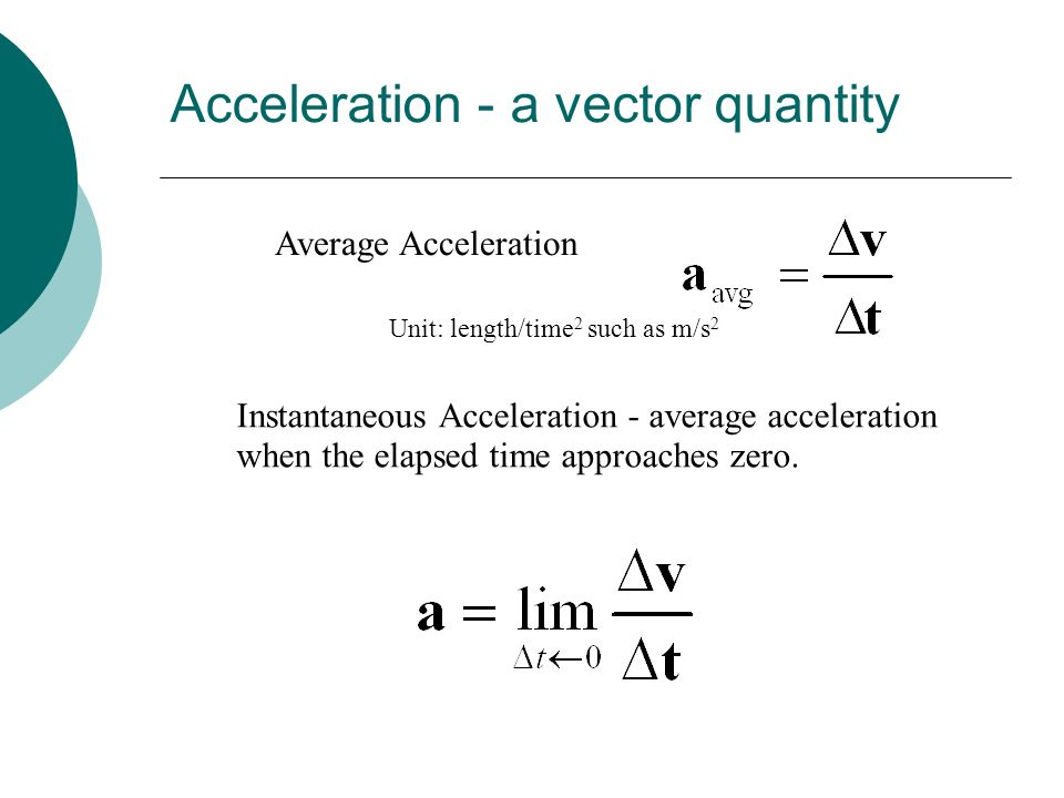 Acceleration - a vector quantity Average Acceleration Unit: length/time 2 such as m/s 2 Instantaneous Acceleration - average acceleration when the ela
