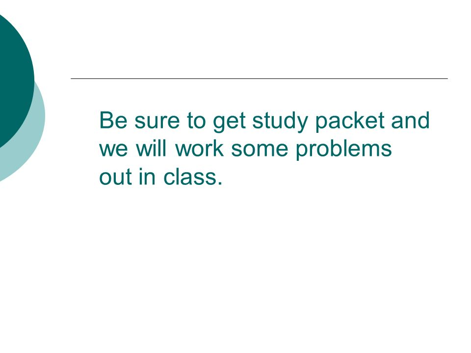 Be sure to get study packet and we will work some problems out in class.