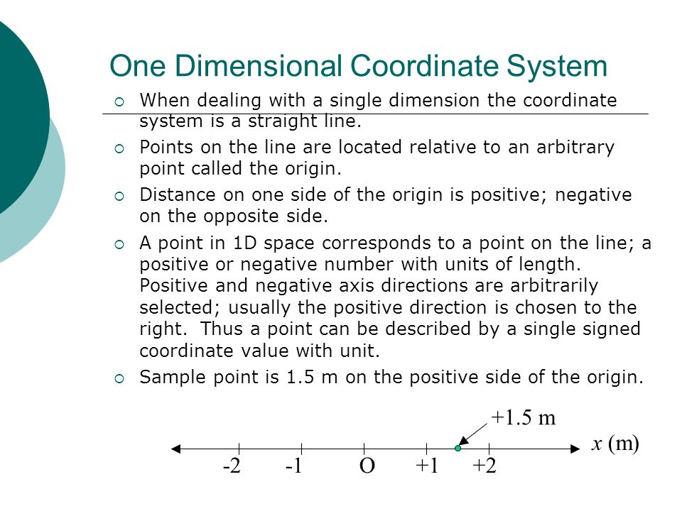 One Dimensional Coordinate System When dealing with a single dimension the coordinate system is a straight line. Points on the line are located relati