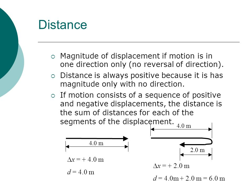 Distance Magnitude of displacement if motion is in one direction only (no reversal of direction). Distance is always positive because it is has magnit