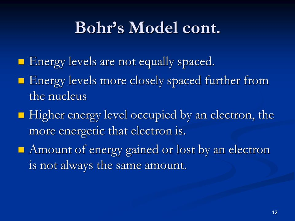 12 Bohrs Model cont. Energy levels are not equally spaced. Energy levels are not equally spaced. Energy levels more closely spaced further from the nu