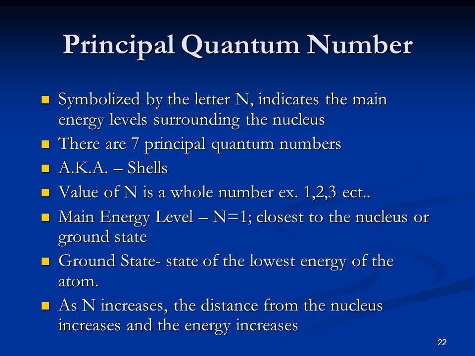 22 Principal Quantum Number Symbolized by the letter N, indicates the main energy levels surrounding the nucleus Symbolized by the letter N, indicates