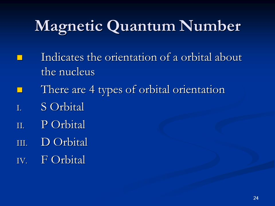 24 Magnetic Quantum Number Indicates the orientation of a orbital about the nucleus Indicates the orientation of a orbital about the nucleus There are