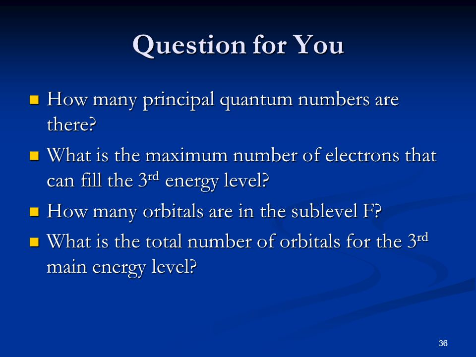 36 Question for You How many principal quantum numbers are there? How many principal quantum numbers are there? What is the maximum number of electron