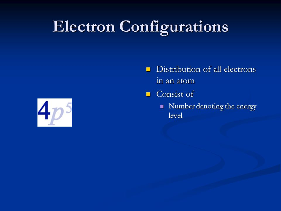 Electron Configurations Distribution of all electrons in an atom Consist of Number denoting the energy level