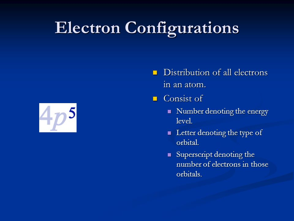 Electron Configurations Distribution of all electrons in an atom. Consist of Number denoting the energy level. Letter denoting the type of orbital. Su