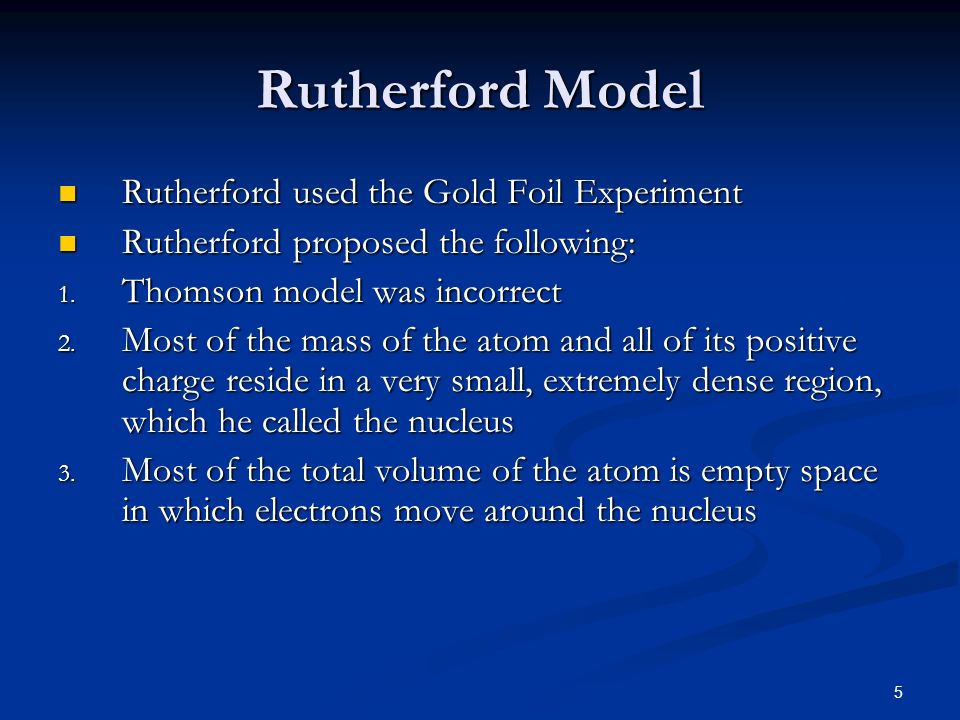 5 Rutherford Model Rutherford used the Gold Foil Experiment Rutherford used the Gold Foil Experiment Rutherford proposed the following: Rutherford pro