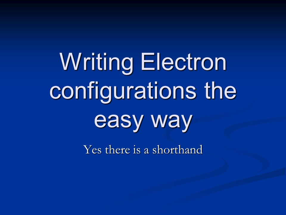 Writing Electron configurations the easy way Yes there is a shorthand