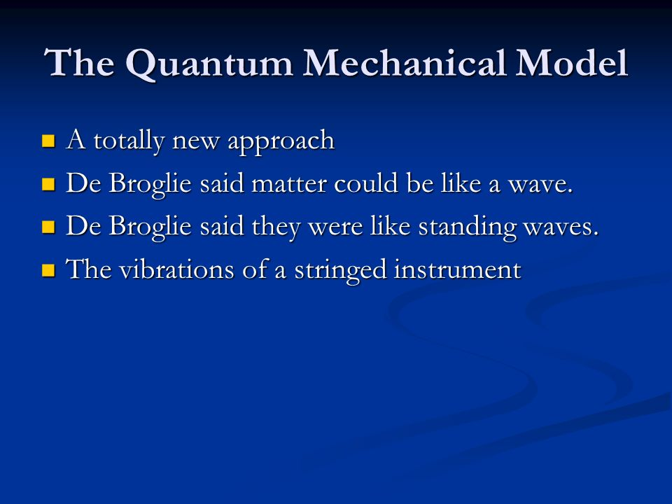 The Quantum Mechanical Model A totally new approach A totally new approach De Broglie said matter could be like a wave. De Broglie said matter could b
