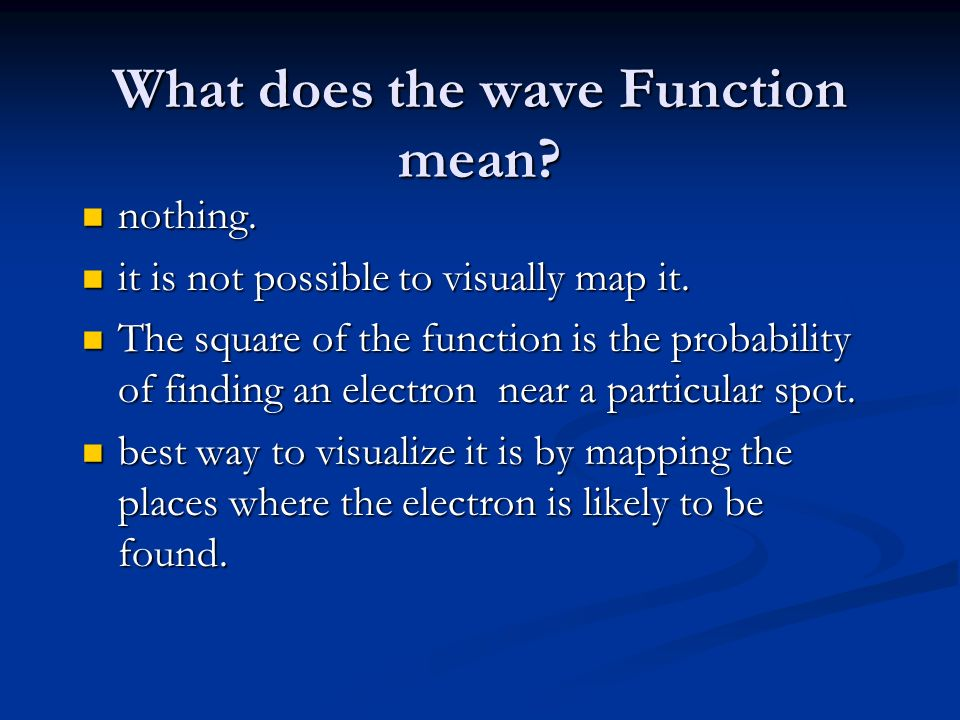 What does the wave Function mean? nothing. nothing. it is not possible to visually map it. it is not possible to visually map it. The square of the fu