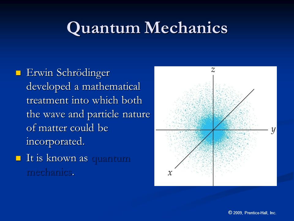 © 2009, Prentice-Hall, Inc. Quantum Mechanics Erwin Schrödinger developed a mathematical treatment into which both the wave and particle nature of mat