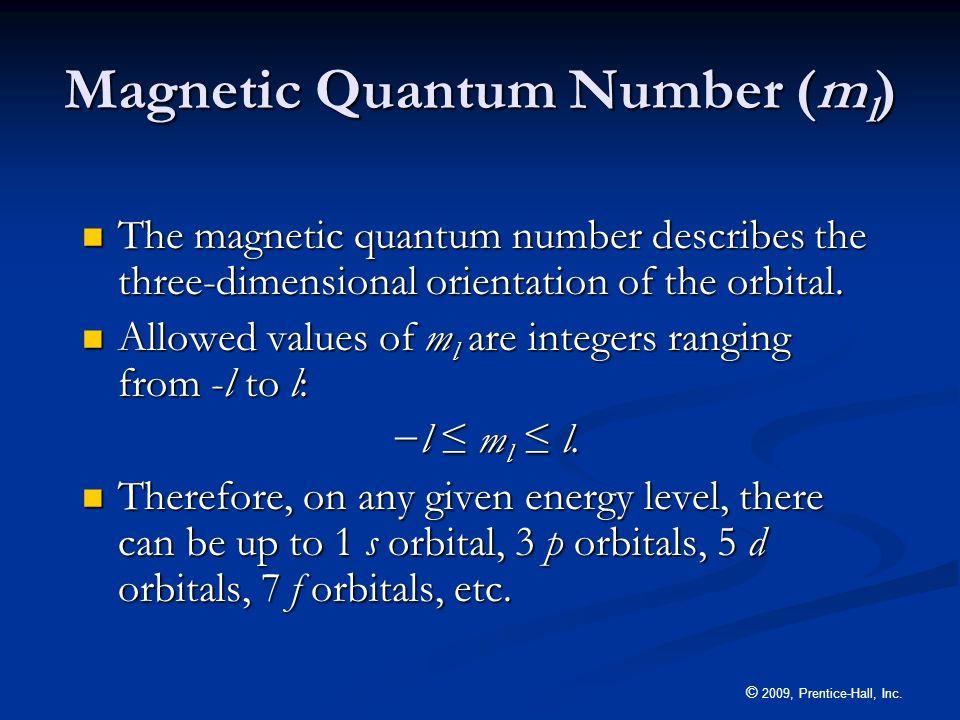 © 2009, Prentice-Hall, Inc. Magnetic Quantum Number (m l ) The magnetic quantum number describes the three-dimensional orientation of the orbital. The