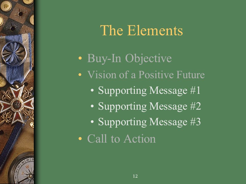 12 The Elements Buy-In Objective Vision of a Positive Future Supporting Message #1 Supporting Message #2 Supporting Message #3 Call to Action