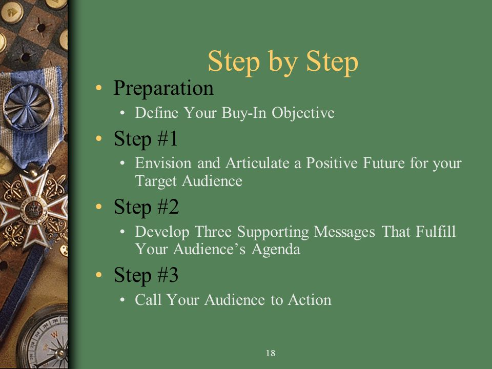 18 Step by Step Preparation Define Your Buy-In Objective Step #1 Envision and Articulate a Positive Future for your Target Audience Step #2 Develop Three Supporting Messages That Fulfill Your Audiences Agenda Step #3 Call Your Audience to Action
