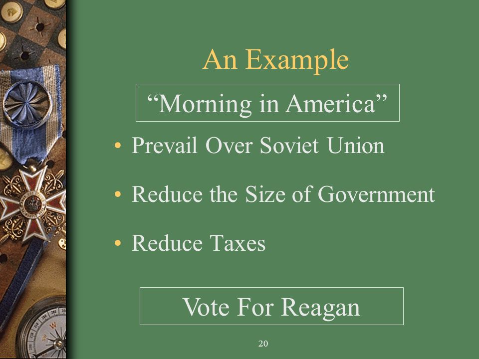 20 An Example Prevail Over Soviet Union Reduce the Size of Government Reduce Taxes Morning in America Vote For Reagan