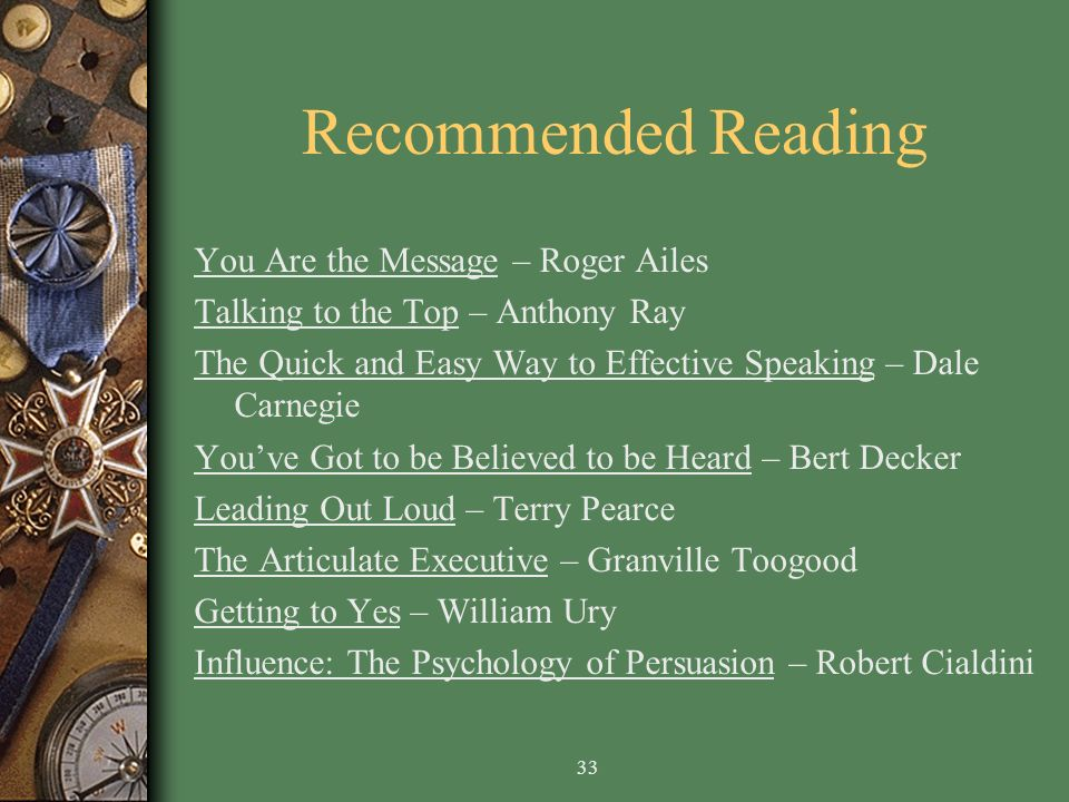 33 Recommended Reading You Are the Message – Roger Ailes Talking to the Top – Anthony Ray The Quick and Easy Way to Effective Speaking – Dale Carnegie Youve Got to be Believed to be Heard – Bert Decker Leading Out Loud – Terry Pearce The Articulate Executive – Granville Toogood Getting to Yes – William Ury Influence: The Psychology of Persuasion – Robert Cialdini