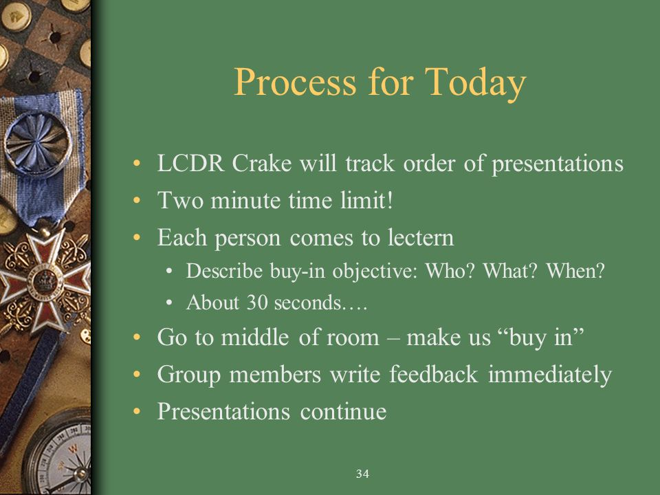 34 Process for Today LCDR Crake will track order of presentations Two minute time limit.